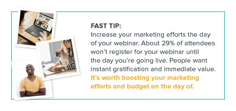 FAST TIP: Increase your marketing efforts the day of your webinar. About 29% of attendees won't register for your webinar until the day you're going live.