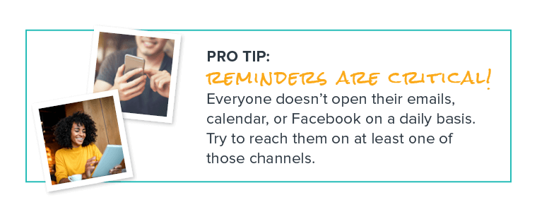 PRO TIP: Reminders are critical! Everyone doesn't open their emails, calendar, or Facebook on a daily basis. Try to reach them on at least one of those channels.